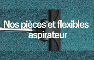 Nos pièces et flexibles aspirateur